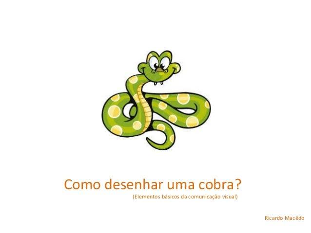 Como desenhar uma cobra? (Elementos básicos da comunicação visual) Ricardo Macêdo