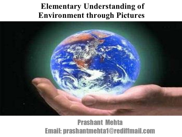 Elementary Understanding of Environment through Pictures  Prashant  Mehta Email: prashantmehta1@rediffmail.com
