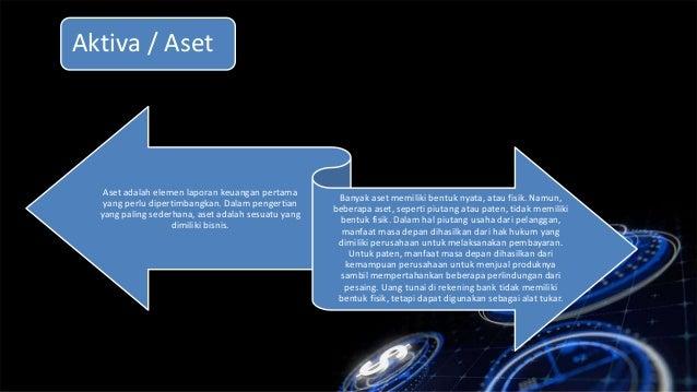 Aktiva / Aset Aset adalah elemen laporan keuangan pertama yang perlu dipertimbangkan. Dalam pengertian yang paling sederha...