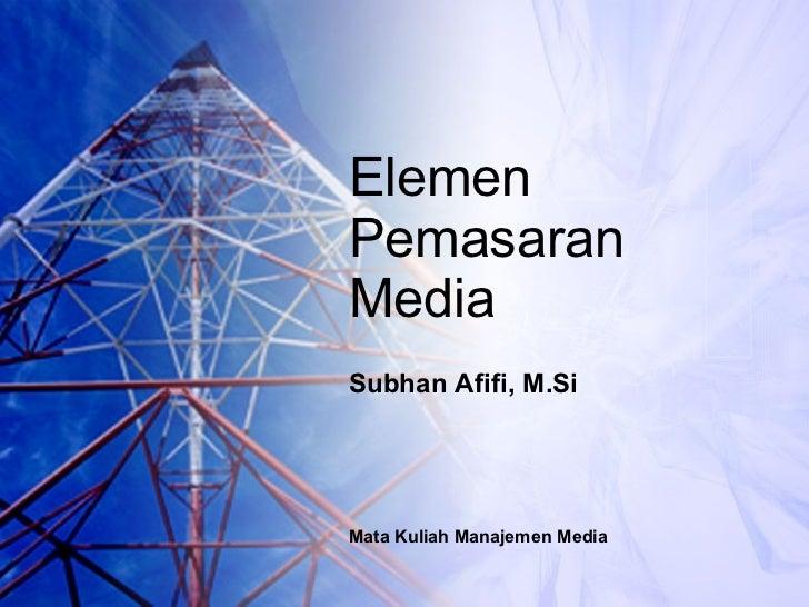 Elemen  Pemasaran Media Subhan Afifi, M.Si Mata Kuliah Manajemen Media