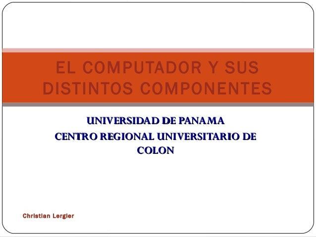 EL COMPUTADOR Y SUS      DISTINTOS COMPONENTES               UNIVERSIDAD DE PANAMA          CENTRO REGIONAL UNIVERSITARIO ...