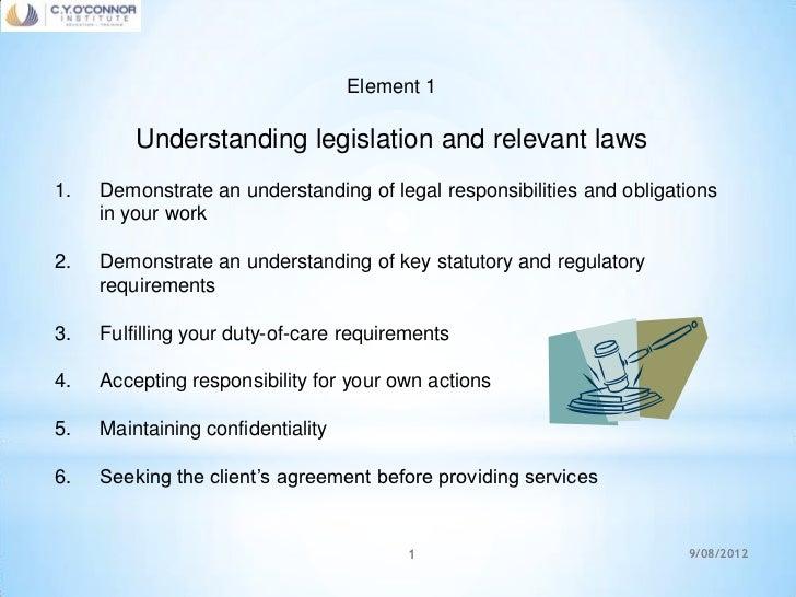 Element 1         Understanding legislation and relevant laws1.   Demonstrate an understanding of legal responsibilities a...