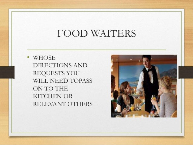 FOOD WAITERS • WHOSE DIRECTIONS AND REQUESTS YOU WILL NEED TOPASS ON TO THE KITCHEN OR RELEVANT OTHERS