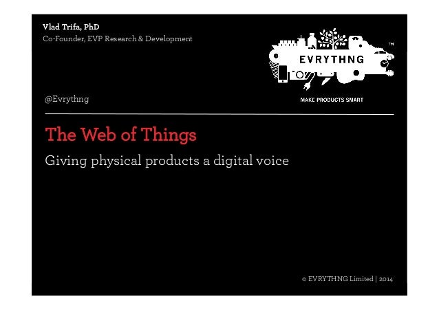 © EVRYTHNG Limited | 2014  Vlad Trifa, PhD  Co-Founder, EVP Research & Development  @Evrythng  The Web of Things  Giving p...