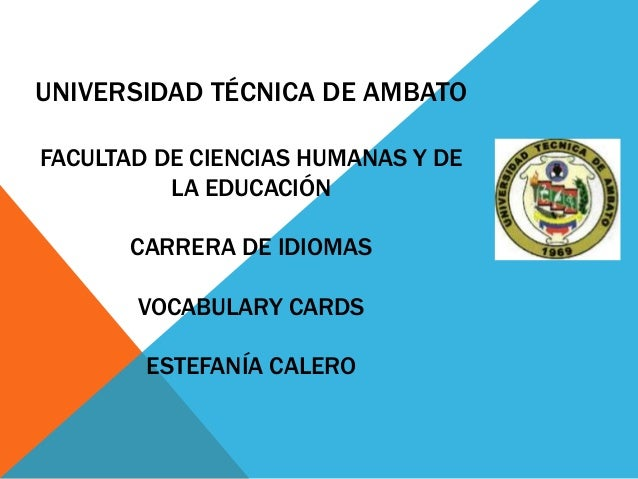 UNIVERSIDAD TÉCNICA DE AMBATO FACULTAD DE CIENCIAS HUMANAS Y DE LA EDUCACIÓN CARRERA DE IDIOMAS VOCABULARY CARDS ESTEFANÍA...