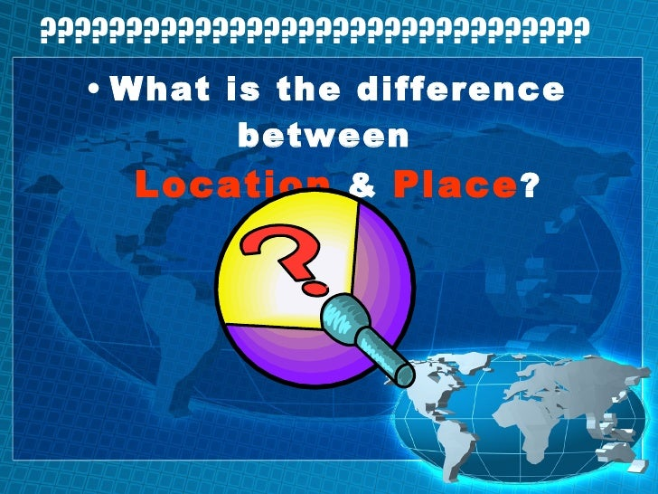 ???????????????????????????????? <ul><li>What is the difference between  Location  &  Place ? </li></ul>