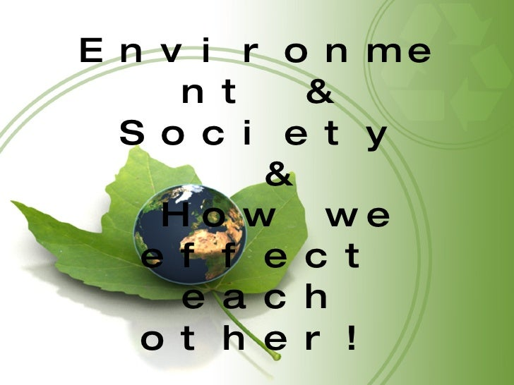 Environment & Society & How we effect each other!