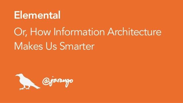 Elemental Or, How Information Architecture Makes Us Smarter jarango