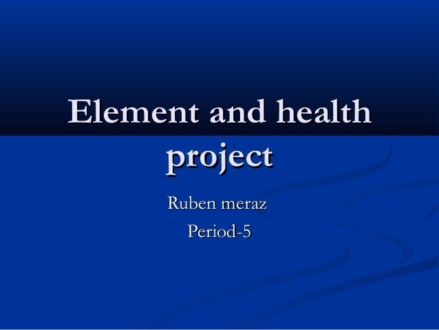 Element and health     project     Ruben meraz       Period-5