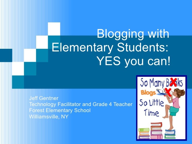 Blogging with Elementary Students:    YES you can! Jeff Gentner Technology Facilitator and Grade 4 Teacher Forest Elemen...