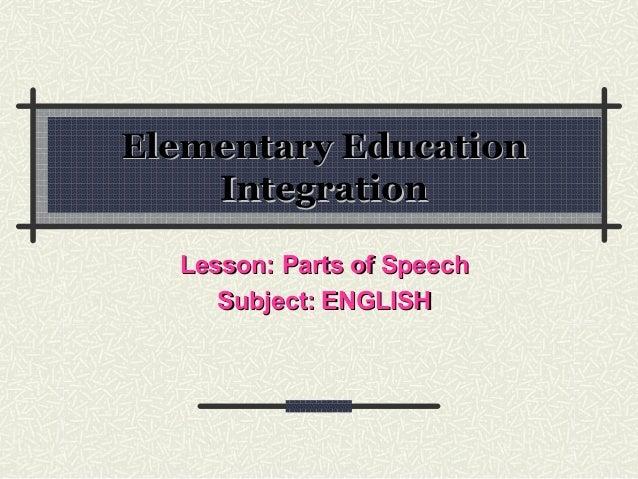 Elementary EducationElementary EducationIntegrationIntegrationLesson: Parts of SpeechLesson: Parts of SpeechSubject:Subjec...