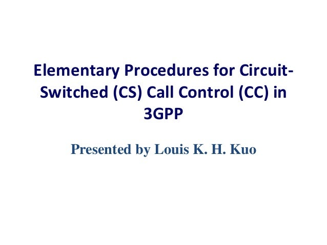 Elementary Procedures for CircuitSwitched (CS) Call Control (CC) in 3GPP Presented by Louis K. H. Kuo