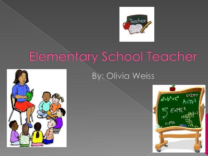 Elementary School Teacher<br />By: Olivia Weiss<br />