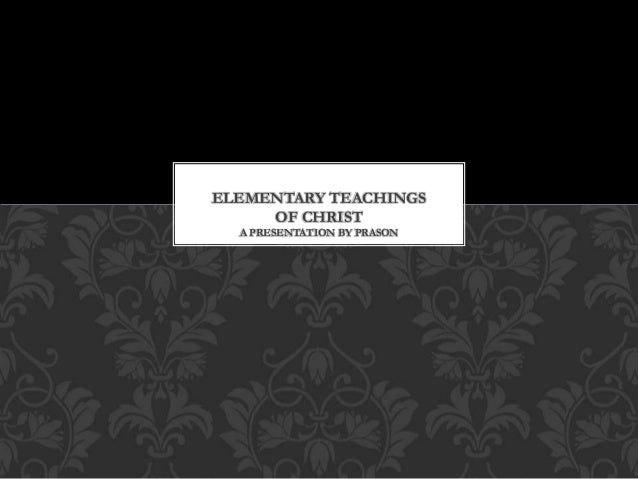 ELEMENTARY TEACHINGS OF CHRIST A PRESENTATION BY PRASON