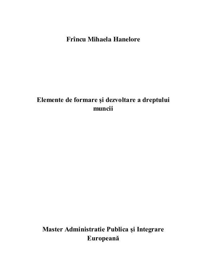 Frîncu Mihaela Hanelore Elemente de formare şi dezvoltare a dreptului muncii Master Administratie Publica şi Integrare Eur...