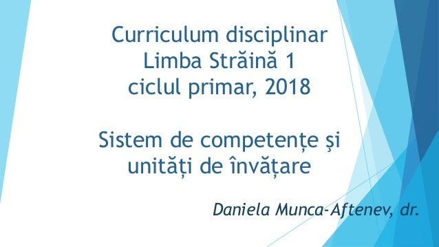 Curriculum disciplinar Limba Străină 1 ciclul primar, 2018 Sistem de competențe şi unități de învățare Daniela Munca-Aften...