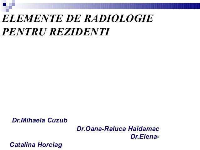 ELEMENTE DE RADIOLOGIE PENTRU REZIDENTI Dr.Mihaela Cuzub Dr.Oana-Raluca Haidamac Dr.Elena- Catalina Horciag