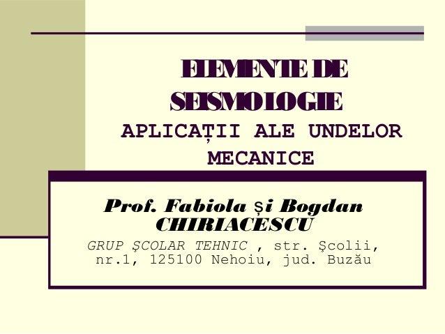 ELEMENTEDE SEISMOLOGIE APLICAŢII ALE UNDELOR MECANICE Prof. Fabiola i Bogdanş CHIRIACESCU GRUP ŞCOLAR TEHNIC , str. Şcolii...