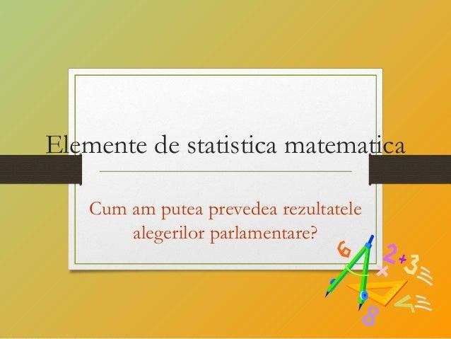 Elemente de statistica matematica Cum am putea prevedea rezultatele alegerilor parlamentare?