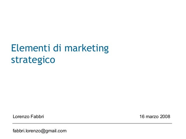Elementi di marketing strategico Lorenzo Fabbri 16 marzo 2008 fabbri.lorenzo@gmail.com