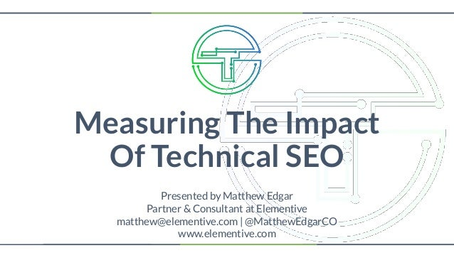 Measuring The Impact Of Technical SEO Presented by Matthew Edgar Partner & Consultant at Elementive matthew@elementive.com...