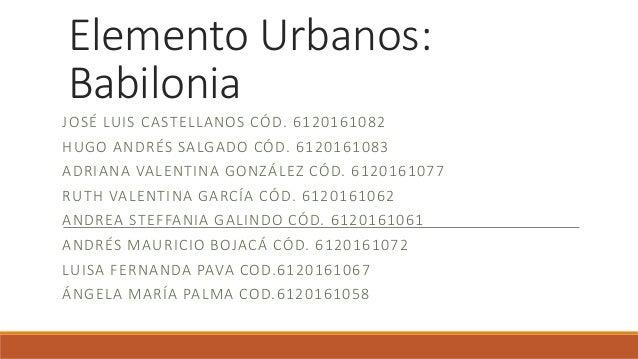 Elemento Urbanos: Babilonia JOSÉ LUIS CASTELLANOS CÓD. 6120161082 HUGO ANDRÉS SALGADO CÓD. 6120161083 ADRIANA VALENTINA GO...