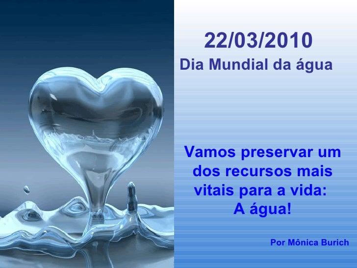 Vamos preservar um dos recursos mais vitais para a vida:  A água! Por Mônica Burich 22/03/2010 Dia Mundial da água