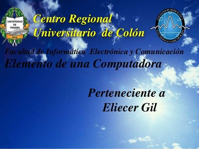 Centro Regional       Universitario de ColónFacultad de Informática Electrónica y ComunicaciónElemento de una Computadora ...