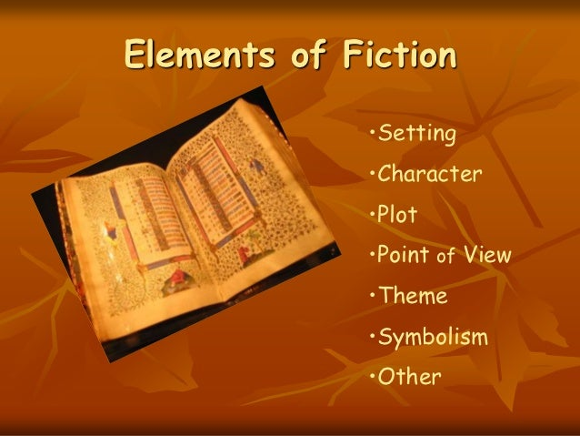 Elements of Fiction             •Setting             •Character             •Plot             •Point of View             •...