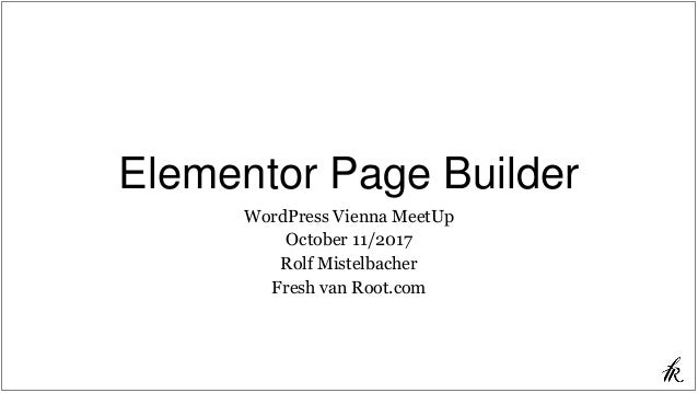 Elementor Page Builder WordPress Vienna MeetUp October 11/2017 Rolf Mistelbacher Fresh van Root.com