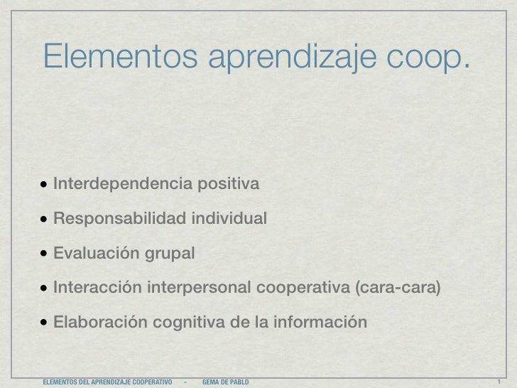 Elementos aprendizaje coop.• Interdependencia positiva• Responsabilidad individual• Evaluación grupal• Interacción interpe...