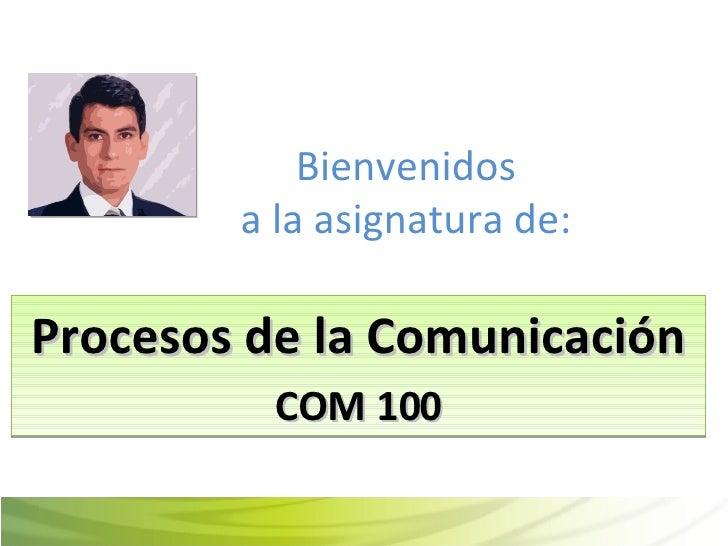 Bienvenidos a la asignatura de: Procesos de la Comunicación COM 100