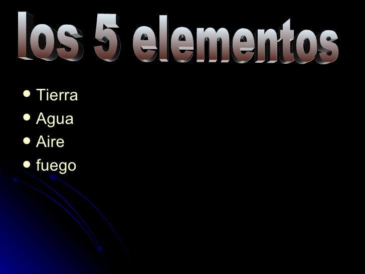 <ul><li>Tierra </li></ul><ul><li>Agua </li></ul><ul><li>Aire </li></ul><ul><li>fuego </li></ul>los 5 elementos