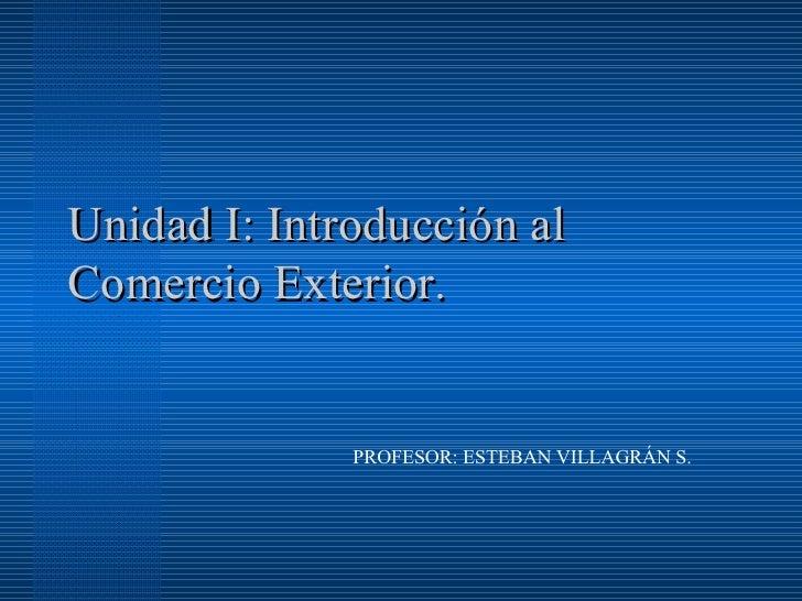 Unidad I: Introducción al Comercio Exterior. PROFESOR: ESTEBAN VILLAGRÁN S.