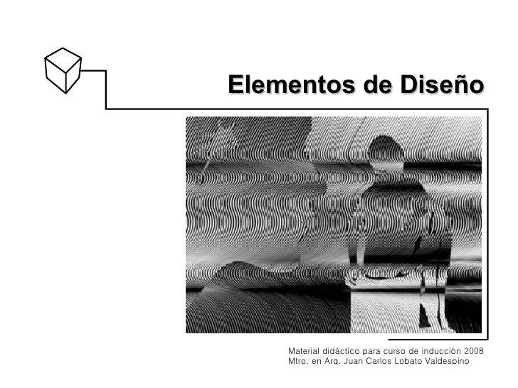 Elementos   de Diseño Material didáctico para curso de inducción 2008 Mtro. en Arq. Juan Carlos Lobato Valdespino