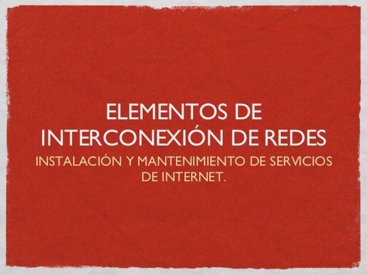 ELEMENTOS DE INTERCONEXIÓN DE REDES <ul><li>INSTALACIÓN Y MANTENIMIENTO DE SERVICIOS DE INTERNET. </li></ul>