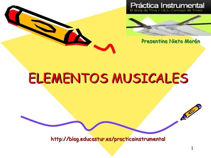 ELEMENTOS MUSICALES http://blog.educastur.es/practicainstrumental Presentina   Nieto   Morán