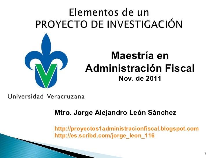 Mtro. Jorge Alejandro León Sánchez http://proyectos1administracionfiscal.blogspot.com http://es.scribd.com/jorge_leon_116 ...
