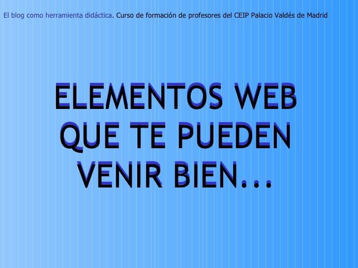 ELEMENTOS WEB QUE TE PUEDEN VENIR BIEN... ELEMENTOS WEB QUE TE PUEDEN VENIR BIEN... El blog como herramienta didáctica . C...
