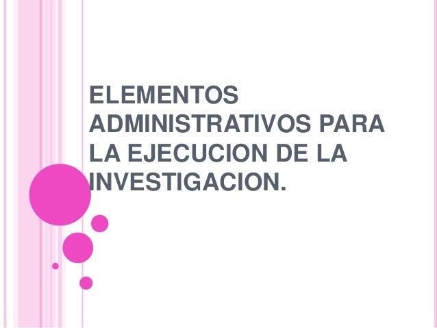 ELEMENTOS ADMINISTRATIVOS PARA LA EJECUCION DE LA INVESTIGACION.