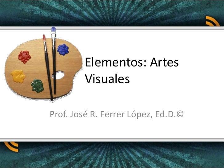 Elementos: Artes Visuales<br />Prof. José R. Ferrer López, Ed.D.©<br />