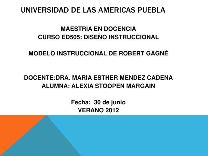UNIVERSIDAD DE LAS AMERICAS PUEBLA         MAESTRIA EN DOCENCIA    CURSO ED505: DISEÑO INSTRUCCIONAL MODELO INSTRUCCIONAL ...