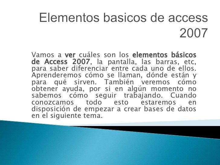 Vamos a ver cuáles son los elementos básicosde Access 2007, la pantalla, las barras, etc,para saber diferenciar entre cada...