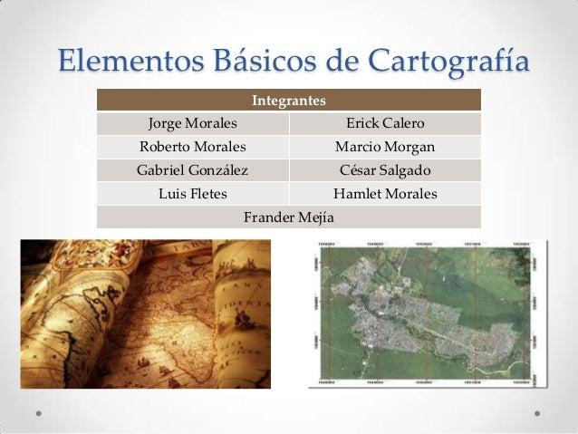 Elementos Básicos de Cartografía                        Integrantes      Jorge Morales                    Erick Calero    ...