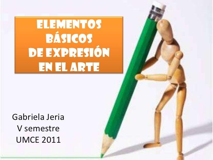 Elementos       básicos    de expresión     en el arteGabriela Jeria V semestre UMCE 2011