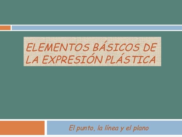 ELEMENTOS BÁSICOS DE  LA EXPRESIÓN PLÁSTICA  El punto, la línea y el plano