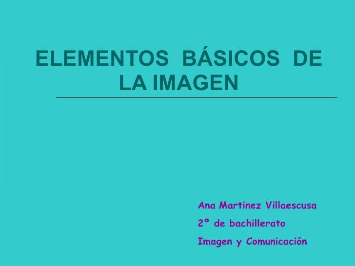 ELEMENTOS  BÁSICOS  DE LA IMAGEN Ana   Martinez Villaescusa 2º de bachillerato Imagen y Comunicación