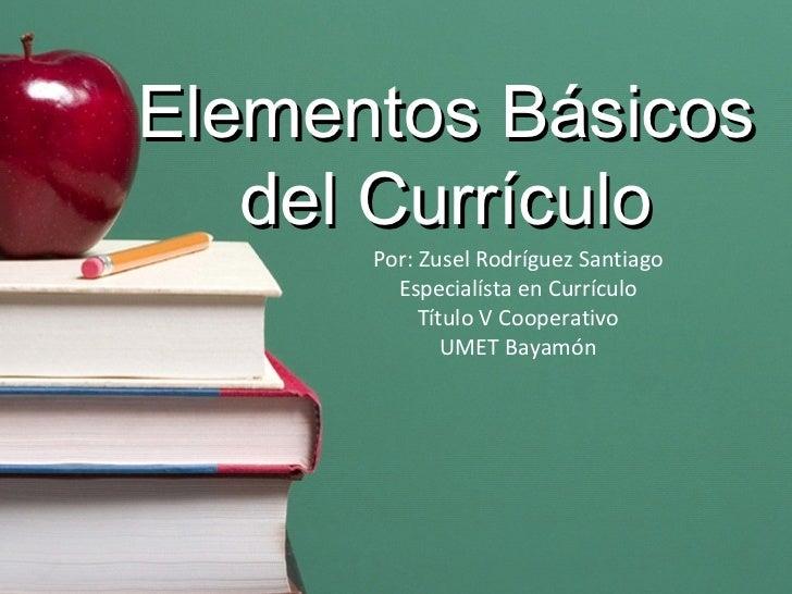 Elementos  Básicos del Currículo Por: Zusel Rodríguez Santiago Especialísta en Currículo Título V Cooperativo UMET Bayamón