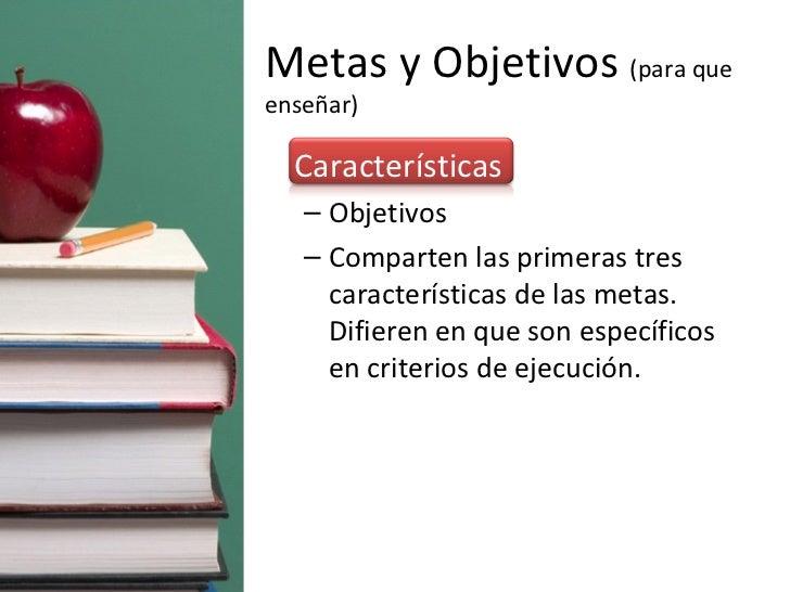Metas y Objetivos  (para que enseñar) <ul><li>Características </li></ul><ul><ul><li>Objetivos </li></ul></ul><ul><ul><li>C...