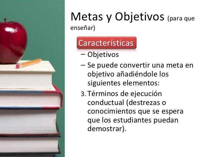 Metas y Objetivos  (para que enseñar) <ul><li>Características </li></ul><ul><ul><li>Objetivos </li></ul></ul><ul><ul><li>S...
